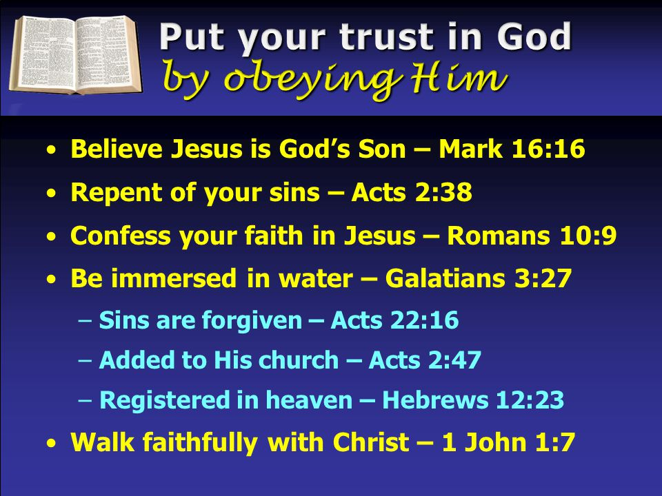 Believe Jesus is God's Son – Mark 16:16 Repent of your sins – Acts 2:38 Confess your faith in Jesus – Romans 10:9 Be immersed in water – Galatians 3:27 –Sins are forgiven – Acts 22:16 –Added to His church – Acts 2:47 –Registered in heaven – Hebrews 12:23 Walk faithfully with Christ – 1 John 1:7