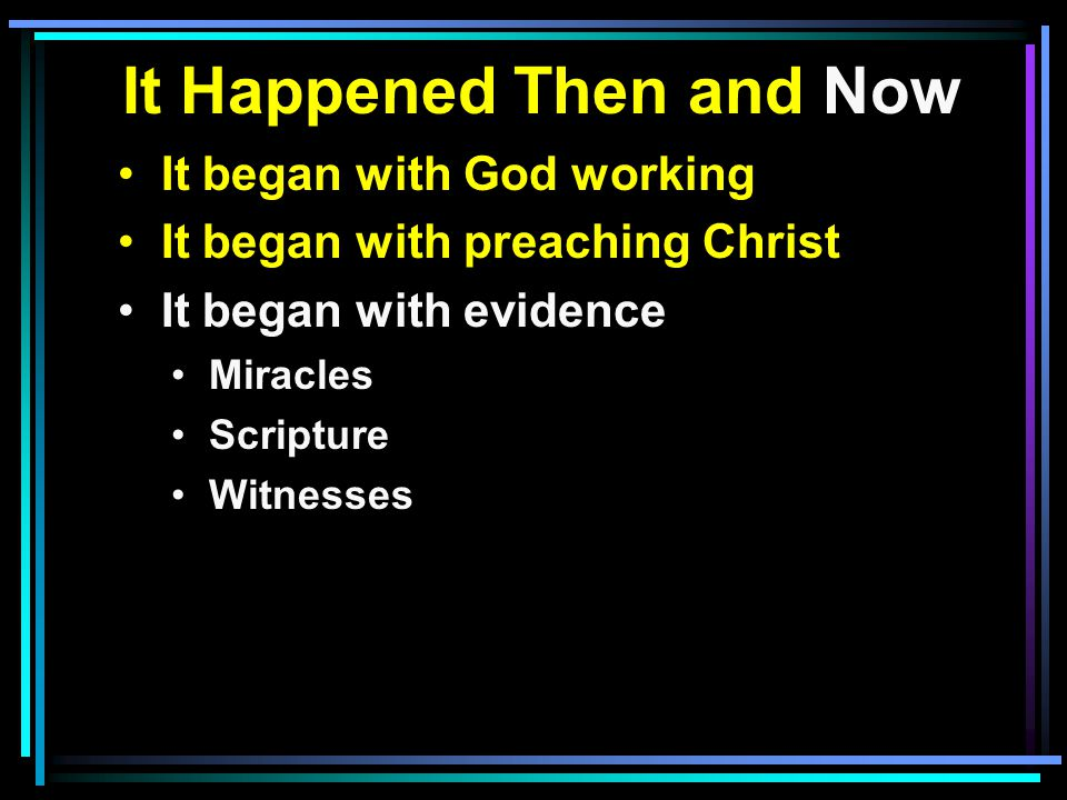 It Happened Then and Now It began with God working It began with preaching Christ It began with evidence Miracles Scripture Witnesses