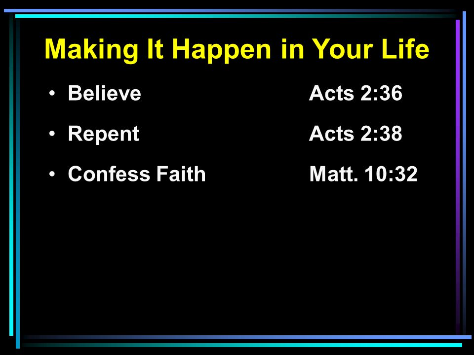 Making It Happen in Your Life Believe Acts 2:36 RepentActs 2:38 Confess FaithMatt. 10:32