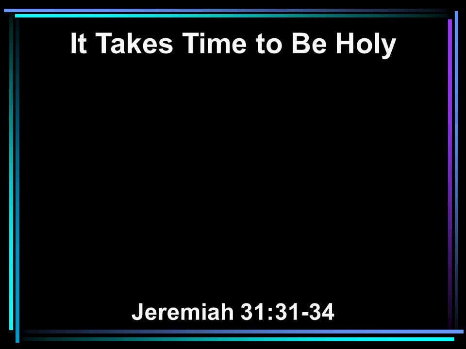 It Takes Time to Be Holy Jeremiah 31:31-34