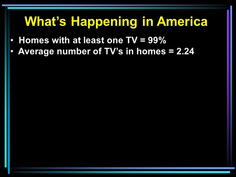 What's Happening in America Homes with at least one TV = 99% Average number of TV's in homes = 2.24