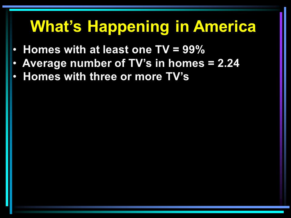 What's Happening in America Homes with at least one TV = 99% Average number of TV's in homes = 2.24 Homes with three or more TV's