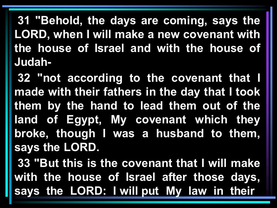 31 Behold, the days are coming, says the LORD, when I will make a new covenant with the house of Israel and with the house of Judah- 32 not according to the covenant that I made with their fathers in the day that I took them by the hand to lead them out of the land of Egypt, My covenant which they broke, though I was a husband to them, says the LORD.