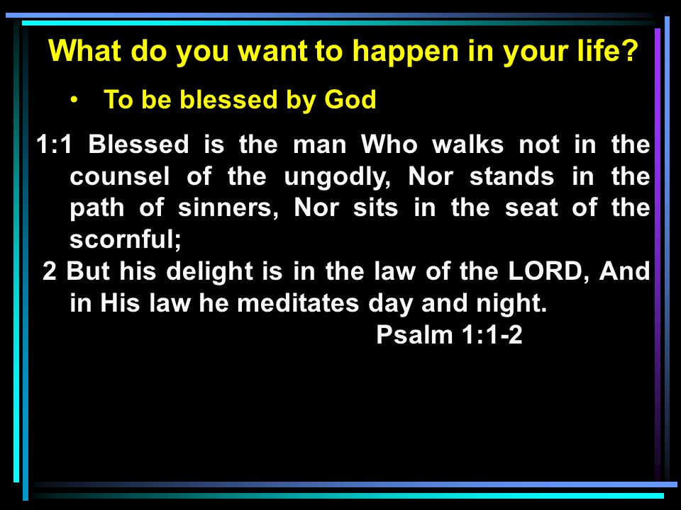 What do you want to happen in your life? To be blessed by God 1:1 Blessed is the man Who walks not in the counsel of the ungodly, Nor stands in the pa