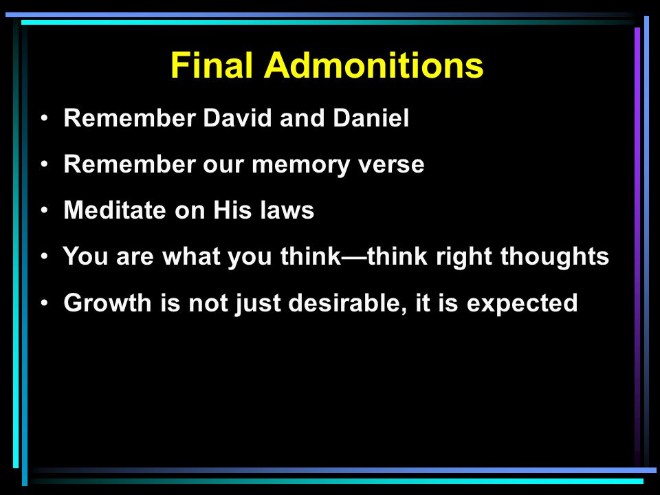 Final Admonitions Remember David and Daniel Remember our memory verse Meditate on His laws You are what you think—think right thoughts Growth is not just desirable, it is expected