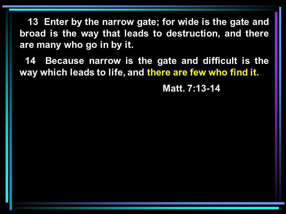 13 Enter by the narrow gate; for wide is the gate and broad is the way that leads to destruction, and there are many who go in by it.