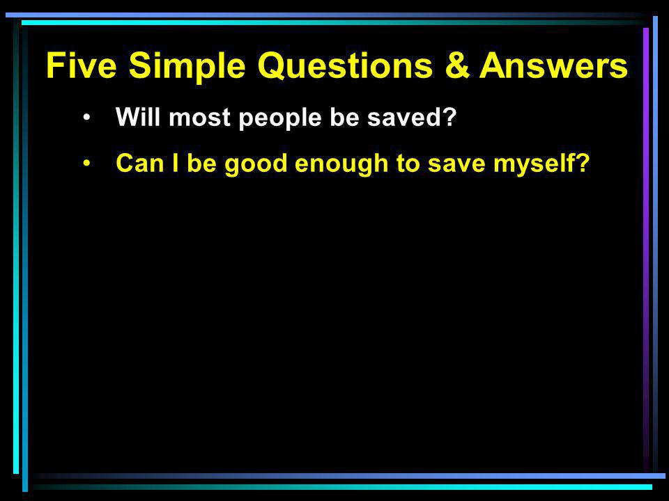 Five Simple Questions & Answers Will most people be saved? Can I be good enough to save myself?