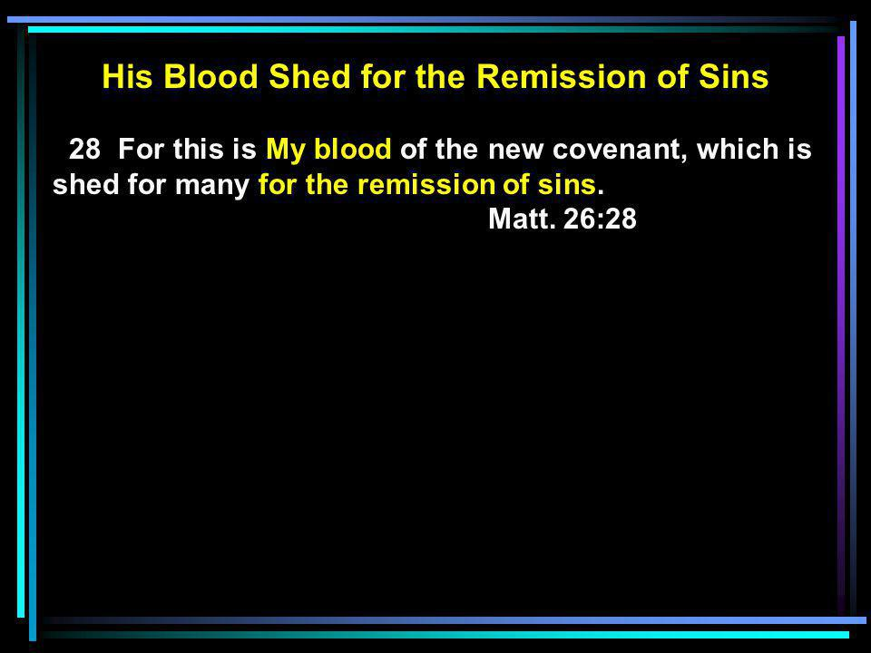 His Blood Shed for the Remission of Sins 28 For this is My blood of the new covenant, which is shed for many for the remission of sins.