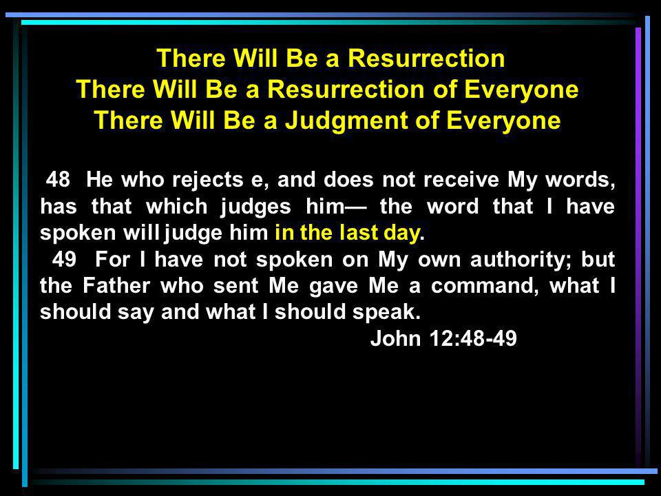There Will Be a Resurrection There Will Be a Resurrection of Everyone There Will Be a Judgment of Everyone 48 He who rejects e, and does not receive My words, has that which judges him— the word that I have spoken will judge him in the last day.