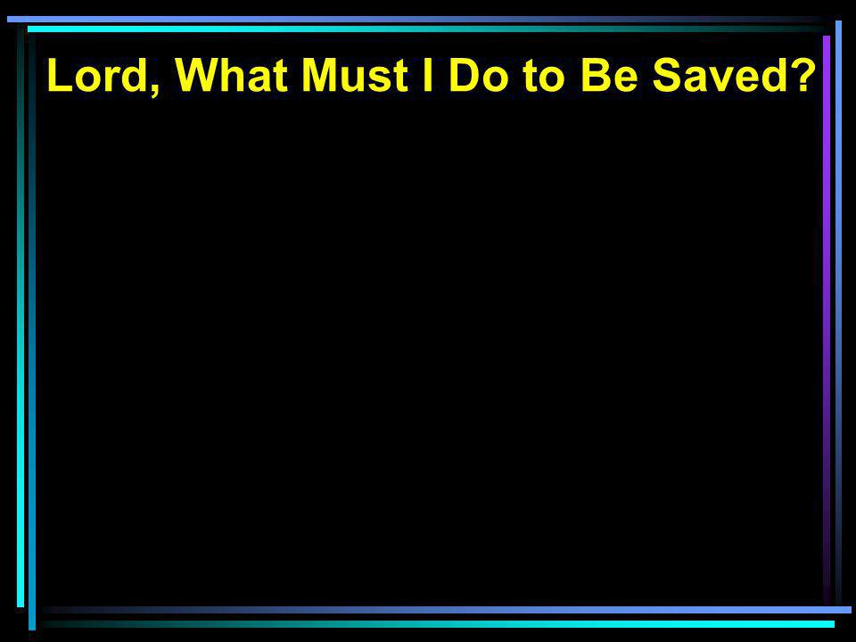 Lord, What Must I Do to Be Saved?