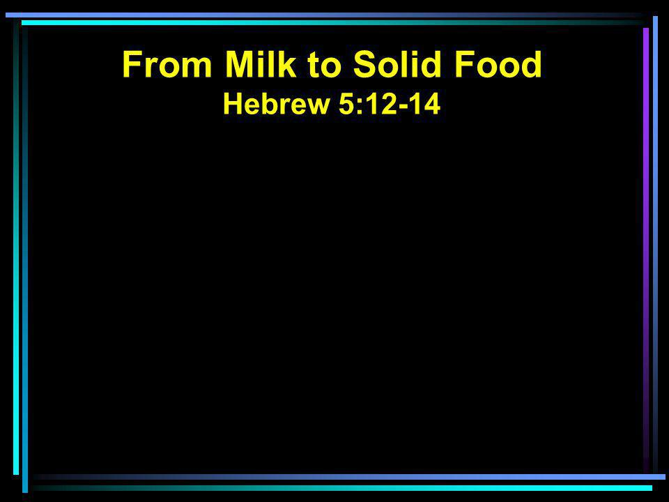 From Milk to Solid Food Hebrew 5:12-14