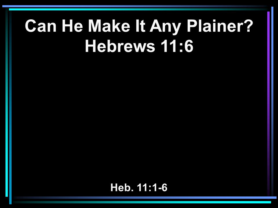 Can He Make It Any Plainer Hebrews 11:6 Heb. 11:1-6