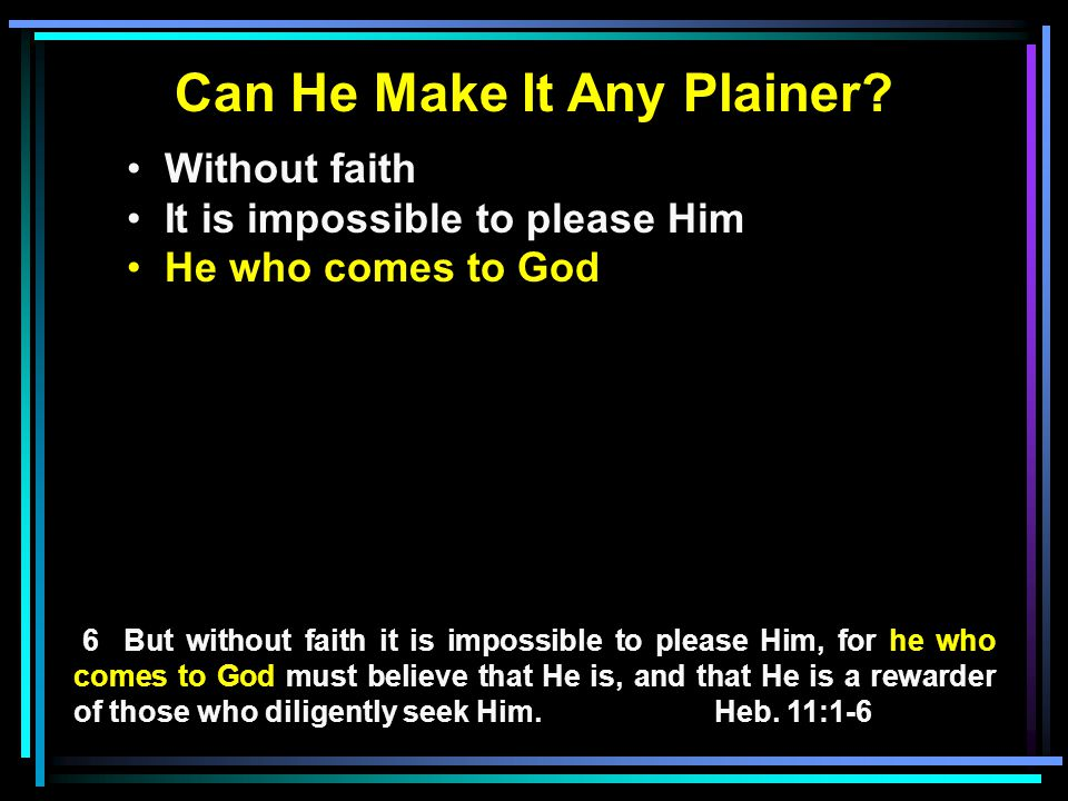 Can He Make It Any Plainer? Without faith It is impossible to please Him He who comes to God 6 But without faith it is impossible to please Him, for h