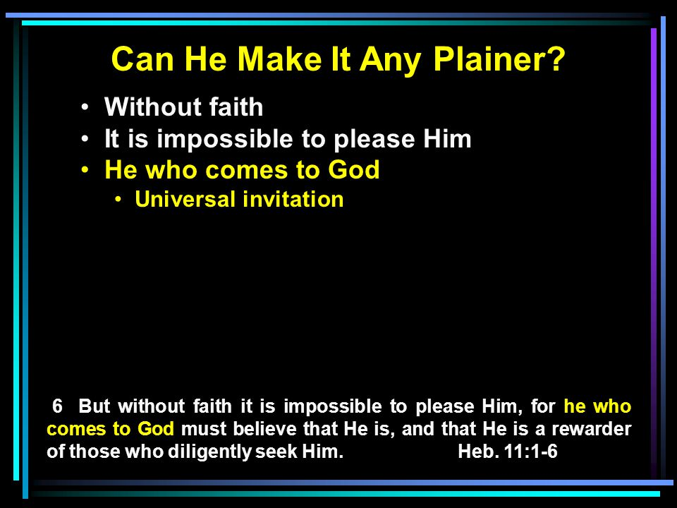 Can He Make It Any Plainer? Without faith It is impossible to please Him He who comes to God Universal invitation 6 But without faith it is impossible