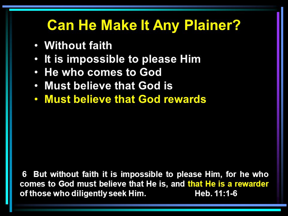 Can He Make It Any Plainer? Without faith It is impossible to please Him He who comes to God Must believe that God is Must believe that God rewards 6