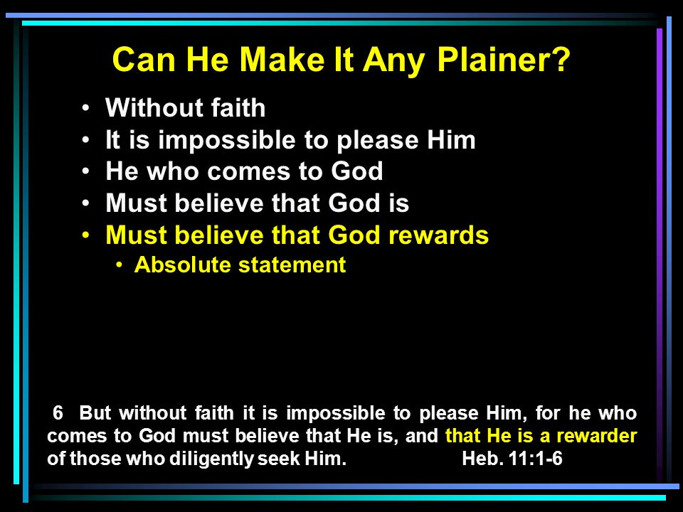 Can He Make It Any Plainer? Without faith It is impossible to please Him He who comes to God Must believe that God is Must believe that God rewards Ab