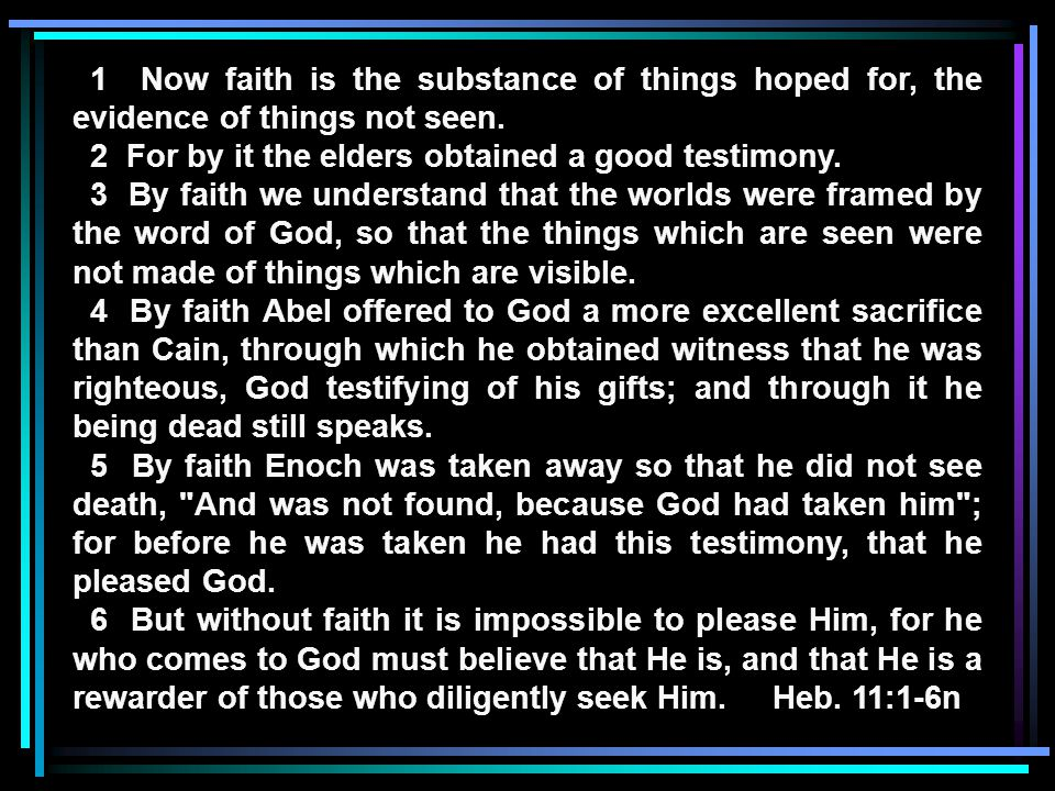 1 Now faith is the substance of things hoped for, the evidence of things not seen. 2 For by it the elders obtained a good testimony. 3 By faith we und