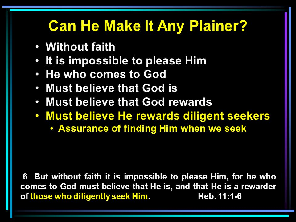 Can He Make It Any Plainer? Without faith It is impossible to please Him He who comes to God Must believe that God is Must believe that God rewards Mu