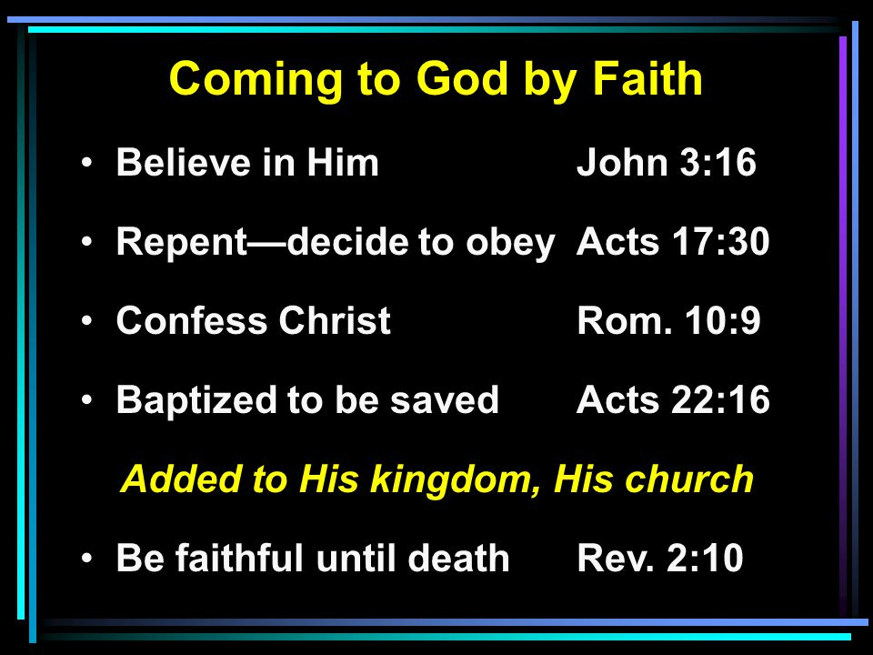 Coming to God by Faith Believe in HimJohn 3:16 Repent—decide to obeyActs 17:30 Confess ChristRom. 10:9 Baptized to be savedActs 22:16 Added to His kin