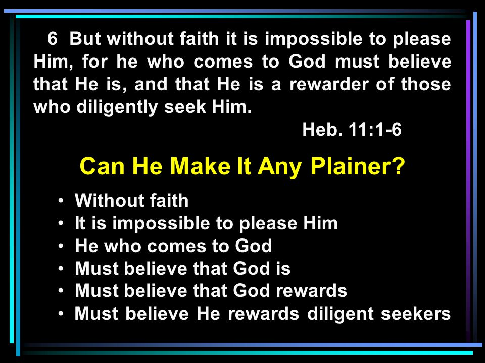 6 But without faith it is impossible to please Him, for he who comes to God must believe that He is, and that He is a rewarder of those who diligently