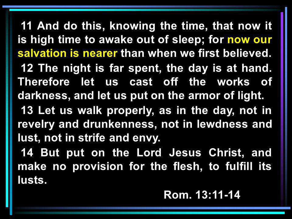 11 And do this, knowing the time, that now it is high time to awake out of sleep; for now our salvation is nearer than when we first believed.