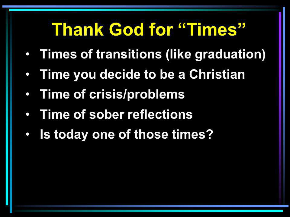 Thank God for Times Times of transitions (like graduation) Time you decide to be a Christian Time of crisis/problems Time of sober reflections Is today one of those times