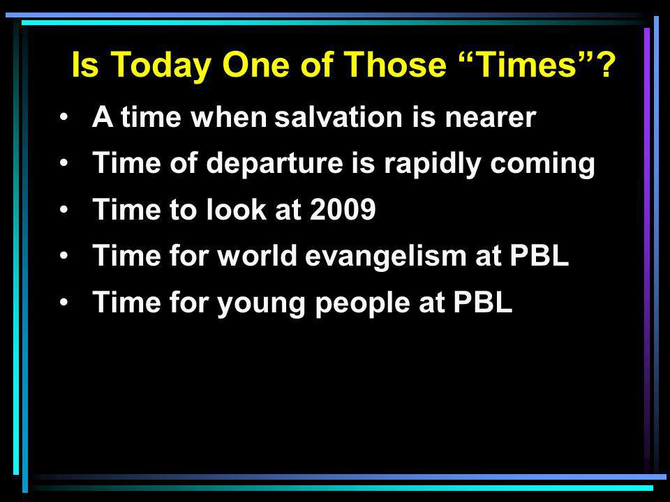 "Is Today One of Those ""Times""? A time when salvation is nearer Time of departure is rapidly coming Time to look at 2009 Time for world evangelism at P"