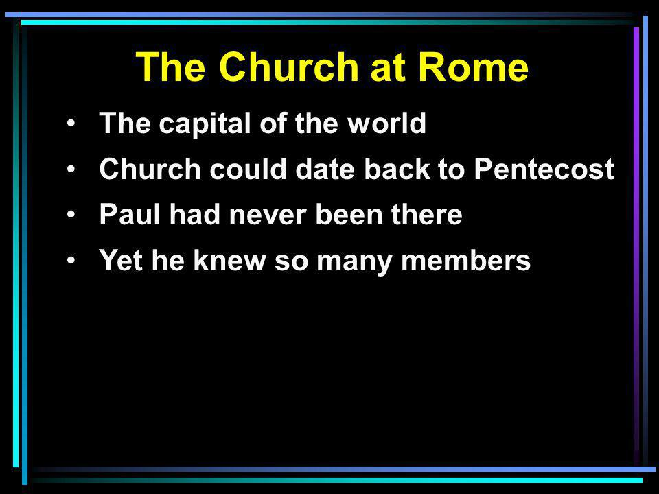 The Church at Rome The capital of the world Church could date back to Pentecost Paul had never been there Yet he knew so many members