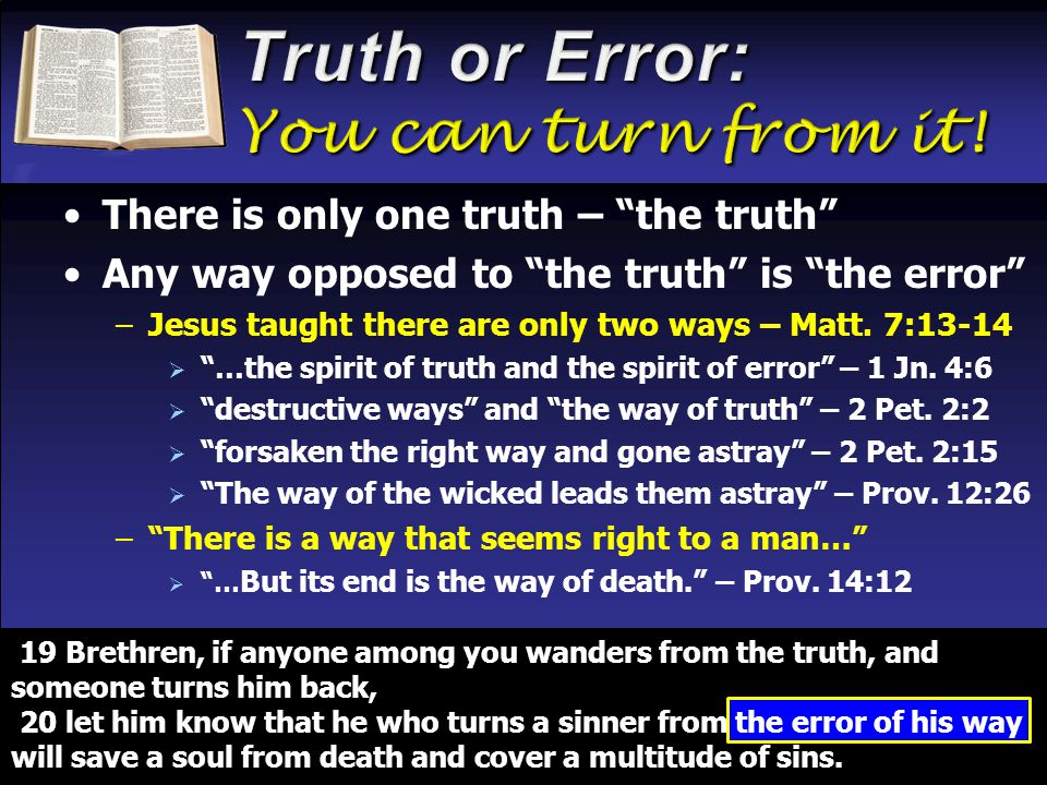There is only one truth – the truth Any way opposed to the truth is the error –Jesus taught there are only two ways – Matt.