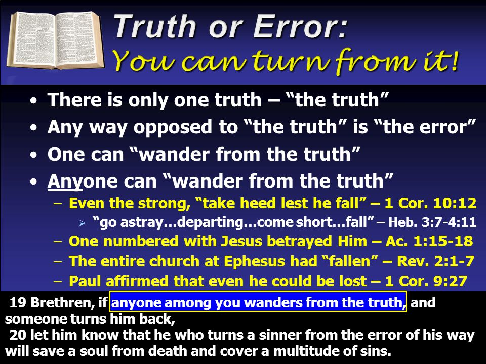There is only one truth – the truth Any way opposed to the truth is the error One can wander from the truth Anyone can wander from the truth –Even the strong, take heed lest he fall – 1 Cor.