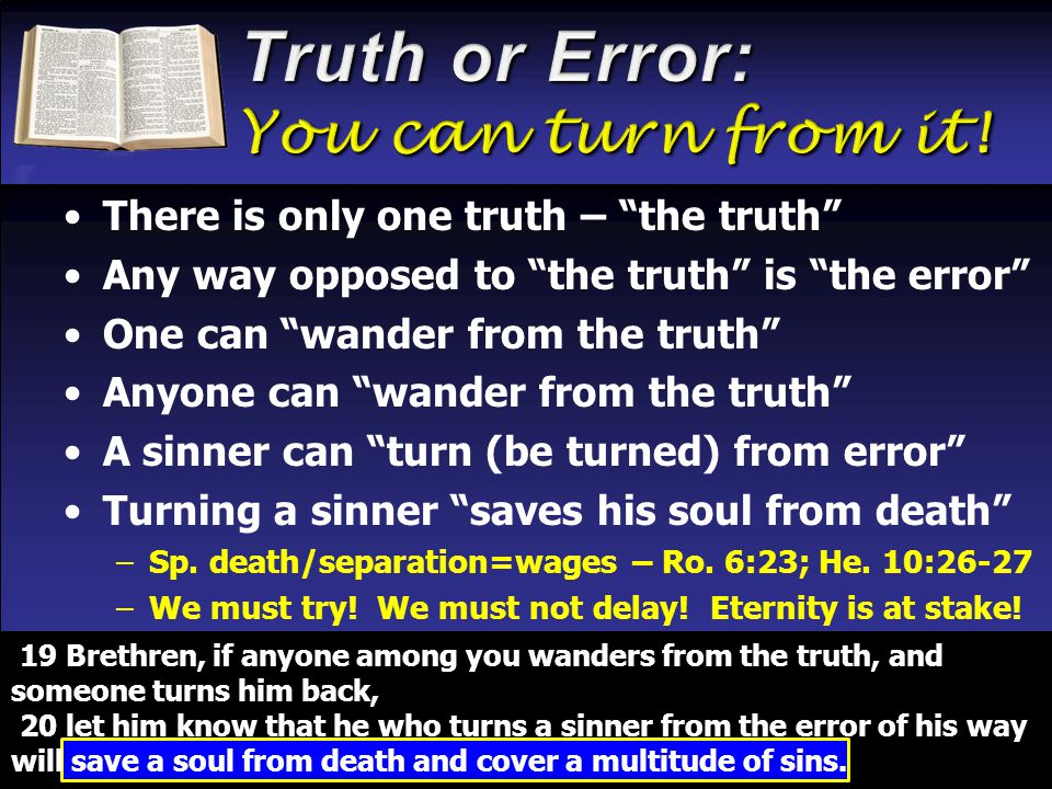 There is only one truth – the truth Any way opposed to the truth is the error One can wander from the truth Anyone can wander from the truth A sinner can turn (be turned) from error Turning a sinner saves his soul from death –Sp.