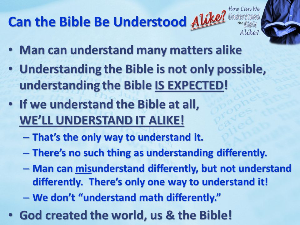 Can the Bible Be Understood Man can understand many matters alike Man can understand many matters alike Understanding the Bible is not only possible, Understanding the Bible is not only possible, understanding the Bible IS EXPECTED.