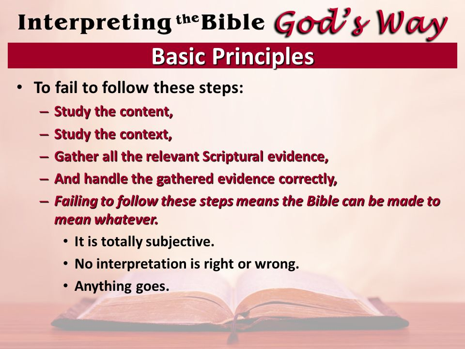 To fail to follow these steps: – Study the content, – Study the context, – Gather all the relevant Scriptural evidence, – And handle the gathered evidence correctly, – Failing to follow these steps means the Bible can be made to mean whatever.