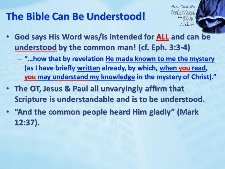 The Bible Can Be Understood! God says His Word was/is intended for ALL and can be understood by the common man! (cf. Eph. 3:3-4) God says His Word was