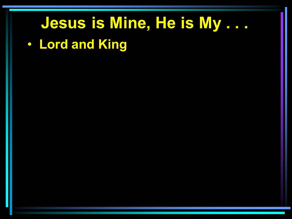 Jesus is Mine, He is My... Lord and King