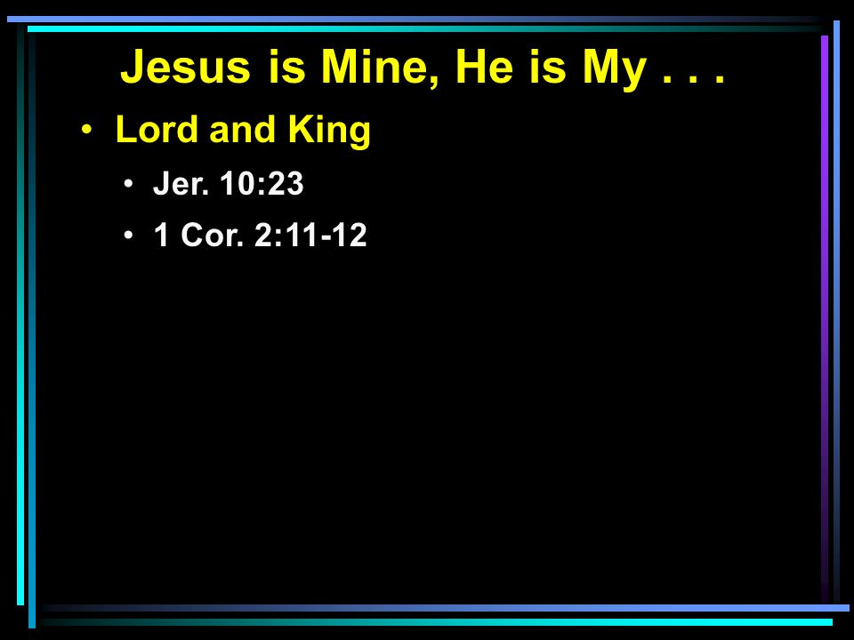Jesus is Mine, He is My... Lord and King Jer. 10:23 1 Cor. 2:11-12