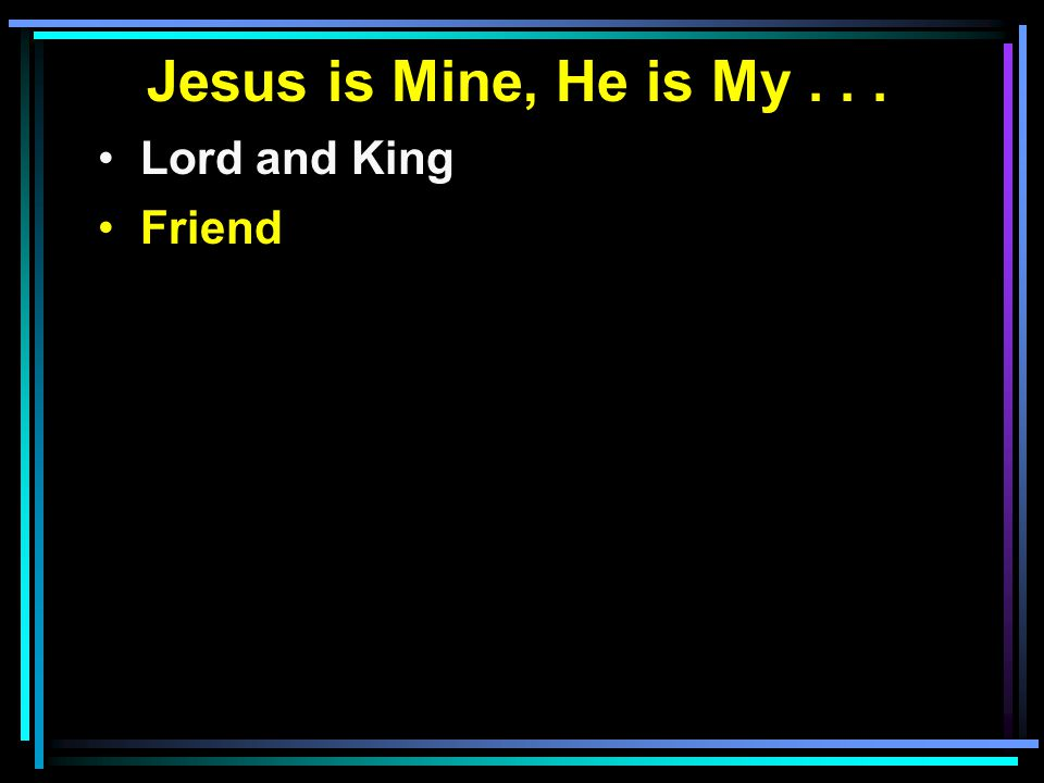 Jesus is Mine, He is My... Lord and King Friend