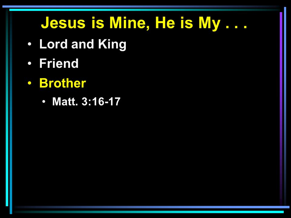 Jesus is Mine, He is My... Lord and King Friend Brother Matt. 3:16-17