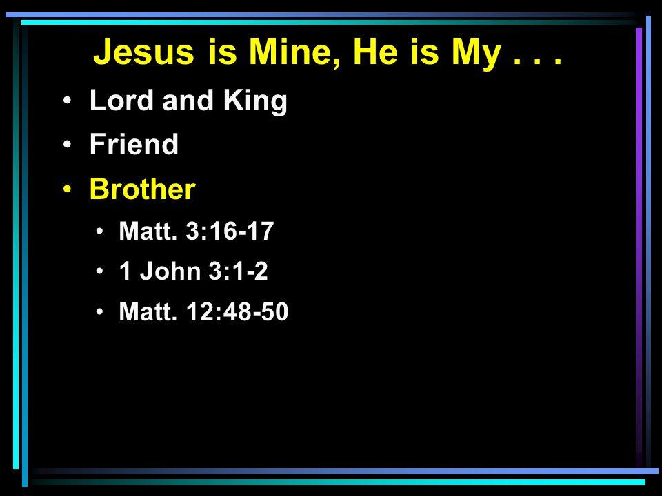 Jesus is Mine, He is My... Lord and King Friend Brother Matt. 3:16-17 1 John 3:1-2 Matt. 12:48-50