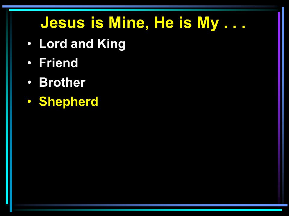 Jesus is Mine, He is My... Lord and King Friend Brother Shepherd