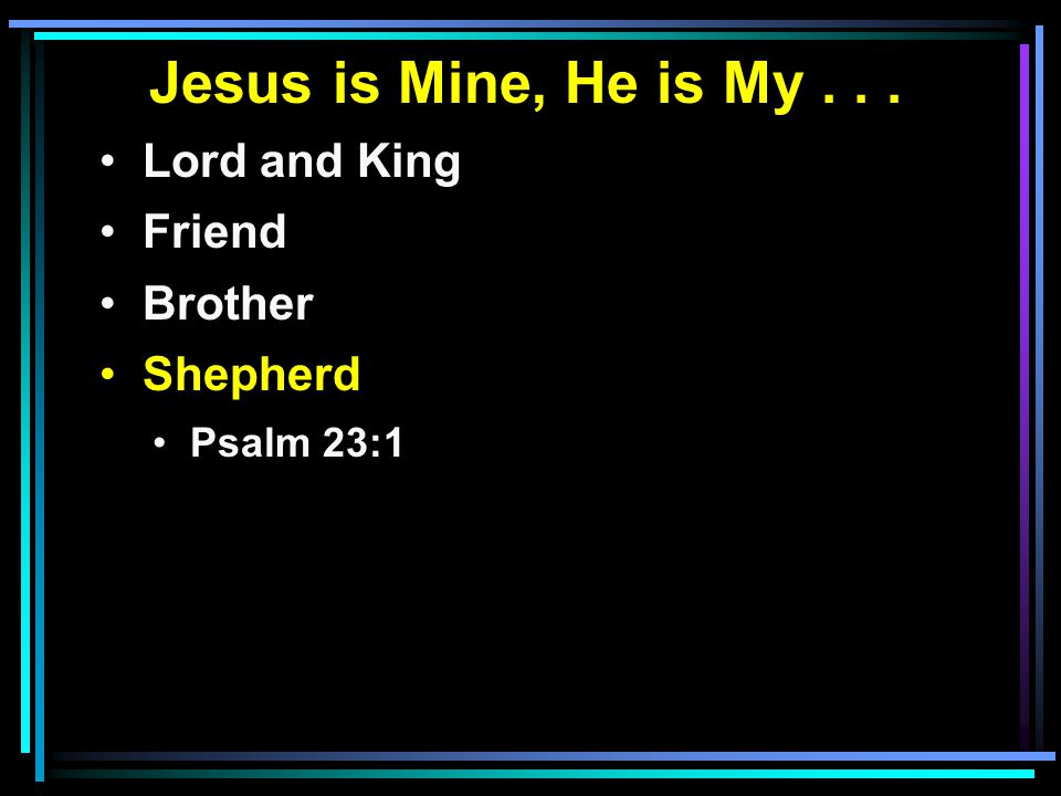 Jesus is Mine, He is My... Lord and King Friend Brother Shepherd Psalm 23:1