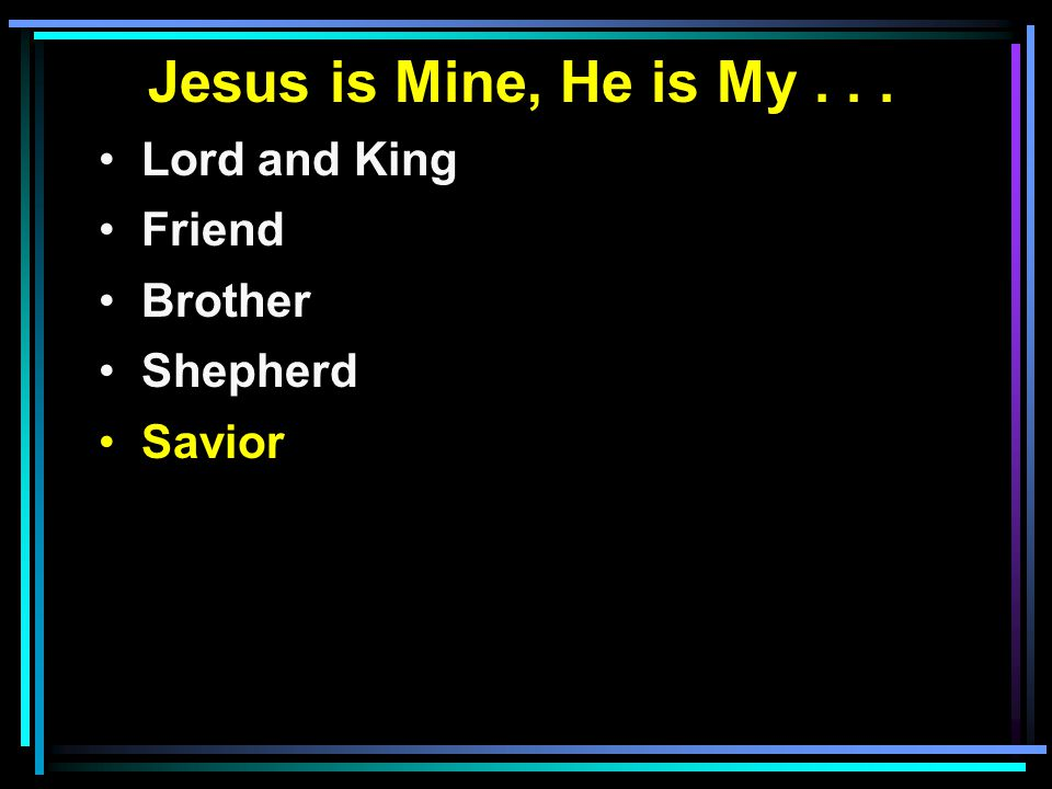 Jesus is Mine, He is My... Lord and King Friend Brother Shepherd Savior