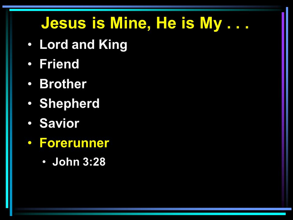 Jesus is Mine, He is My... Lord and King Friend Brother Shepherd Savior Forerunner John 3:28