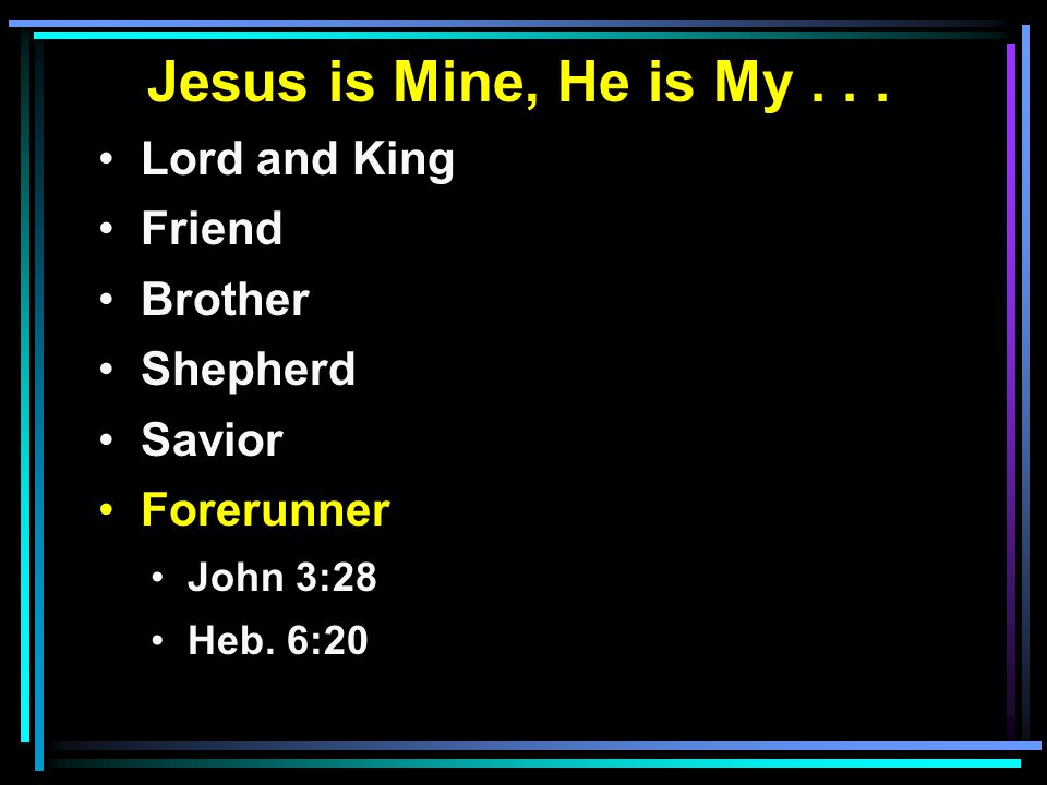 Jesus is Mine, He is My... Lord and King Friend Brother Shepherd Savior Forerunner John 3:28 Heb.