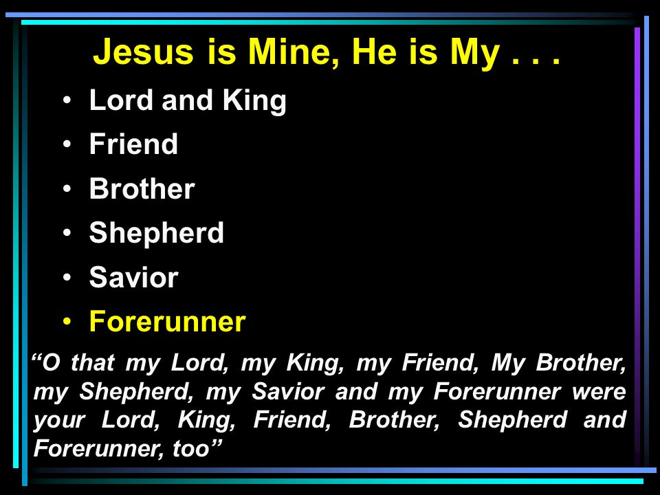 "Jesus is Mine, He is My... Lord and King Friend Brother Shepherd Savior Forerunner ""O that my Lord, my King, my Friend, My Brother, my Shepherd, my Sa"