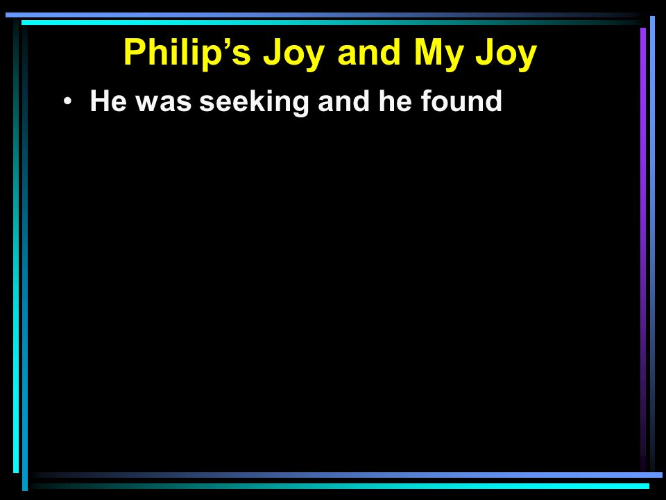 Philip's Joy and My Joy He was seeking and he found He was filled with joy