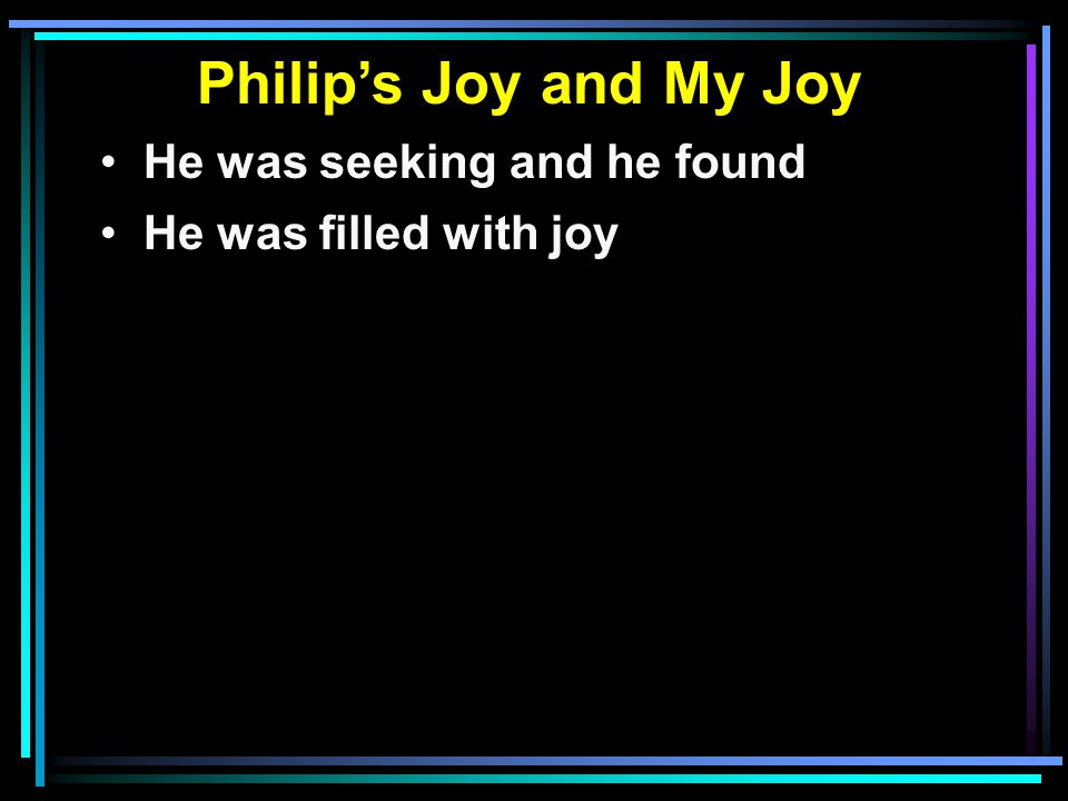 Philip's Joy and My Joy He was seeking and he found He was filled with joy He shared what he found