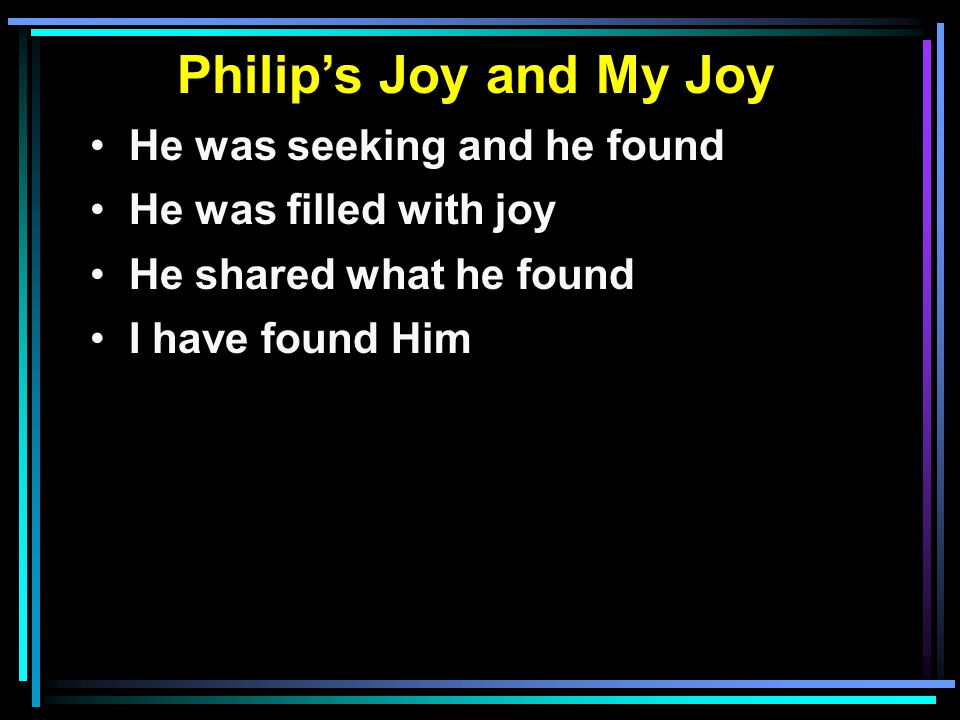 Philip's Joy and My Joy He was seeking and he found He was filled with joy He shared what he found I have found Him I am filled with joy