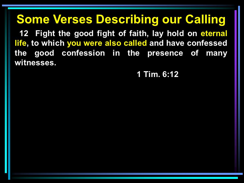 Some Verses Describing our Calling 12 Fight the good fight of faith, lay hold on eternal life, to which you were also called and have confessed the good confession in the presence of many witnesses.