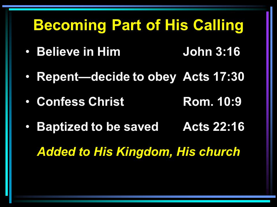 Becoming Part of His Calling Believe in HimJohn 3:16 Repent—decide to obeyActs 17:30 Confess ChristRom. 10:9 Baptized to be savedActs 22:16 Added to H